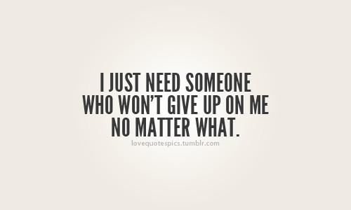 i just need someone who won't give up on me no matter what. picture on VisualizeUs