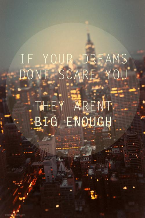 If your dreams don't scare you, they aren't big enough. Quotes.