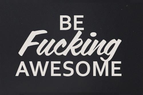 Be fucking awesome.