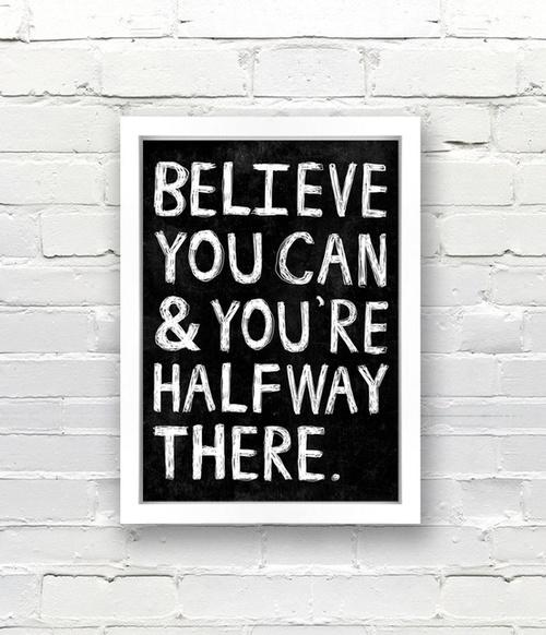 Believe you can, and you're halfway there.