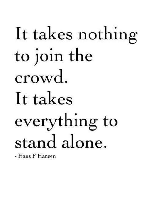 It takes nothing to join the crowd. It takes everything to stand alone. Quote by Hans F. Hansen.
