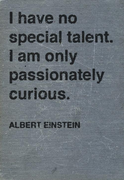 I have no special talent. I am only passionately curious. Albert Einstein - Famous quotes.