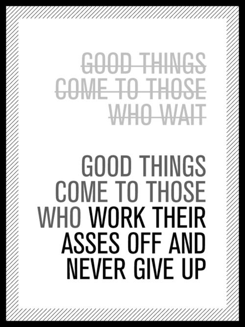 Good things come to those who work their asses off and never give up. Quotes.