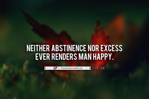 Neither abstinence nor excess ever renders man happy.