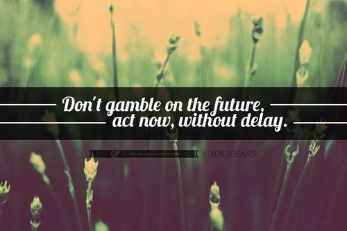 Don't gamble on the future, act now, without delay.