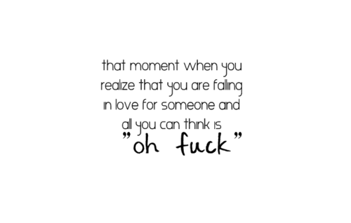 The moment when you realize that you are falling in love for someone you think is oh fuck - Quotes.