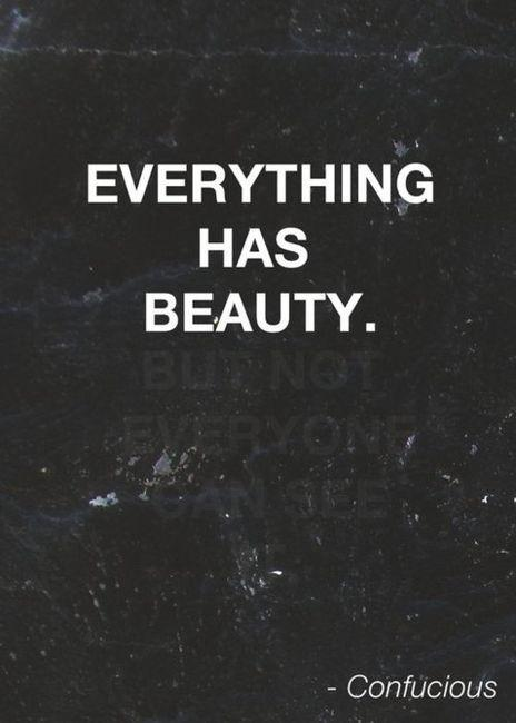 Everything has beauty, but not everyone can see it. Quote by Confucius.