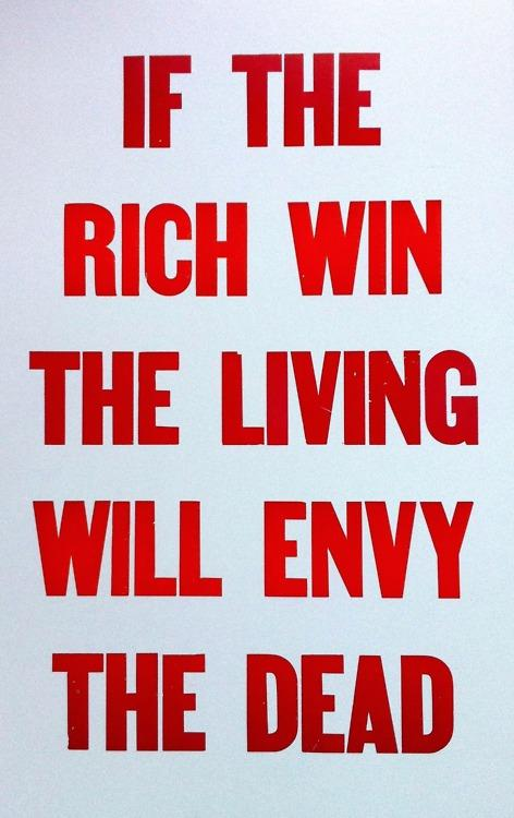 If the rich win, the living will envy the dead.