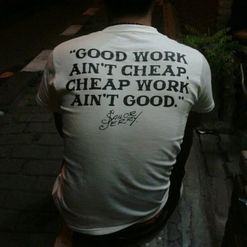 Good work ain't cheap. Cheap work ain't good.
