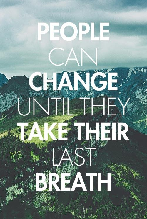 People can change until they take their last breath.