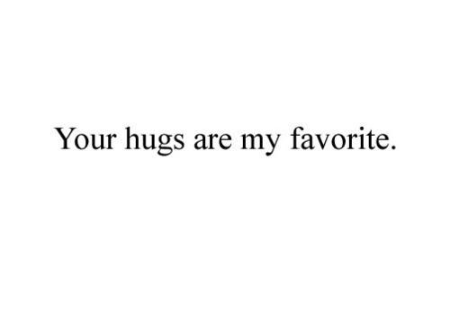 Your hugs are my favorite.