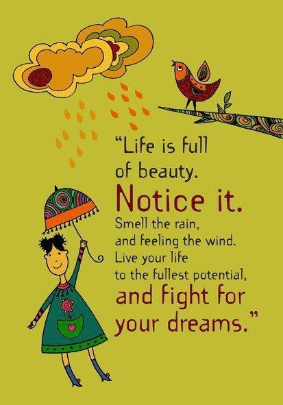 Fuelisms : Life is full of beauty. Notice it. Smell the rain, and feeling the wind, live your life to its fullest potential and fight for your dreams. | Fuelisms