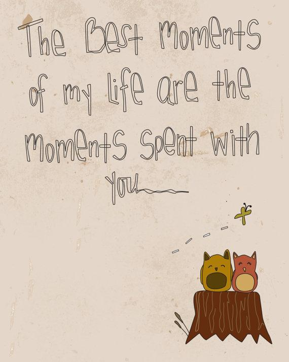 The best moments of my life are the moments spent with you.