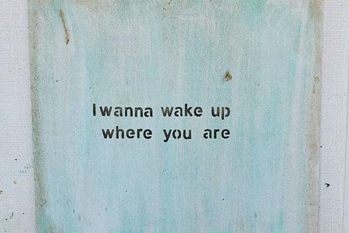 I wanna wake up where you are.