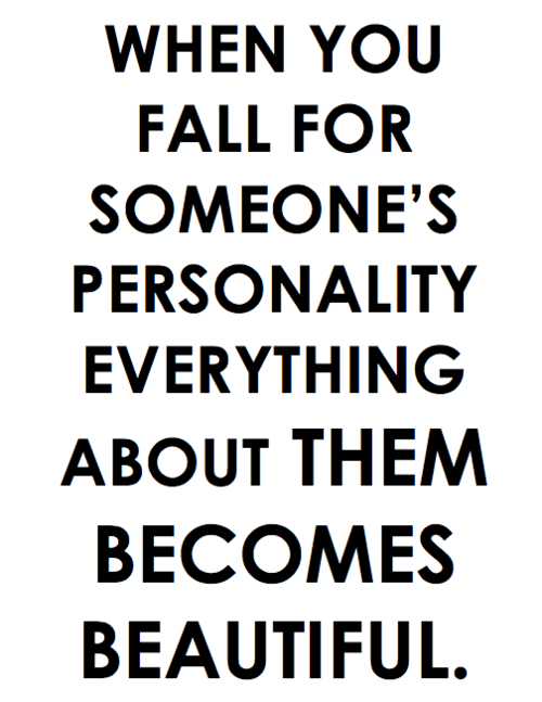 When you fall for someone's personality, everything about them becomes beautiful.