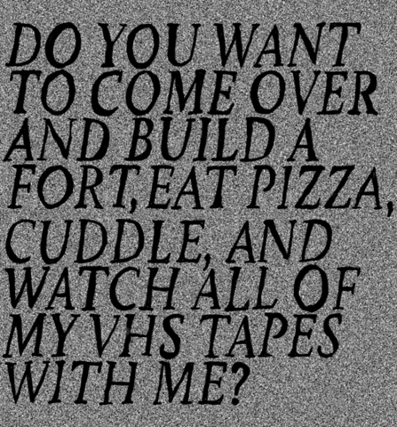 Do you want to come over and build a fort, eat pizza, cuddle and watch all of my VHS tapes with me?