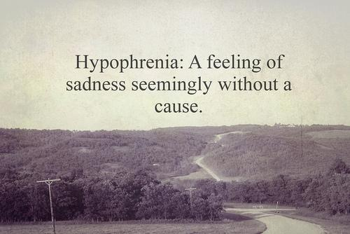 Hypophrenia is a feeling of sadness seemingly without cause.