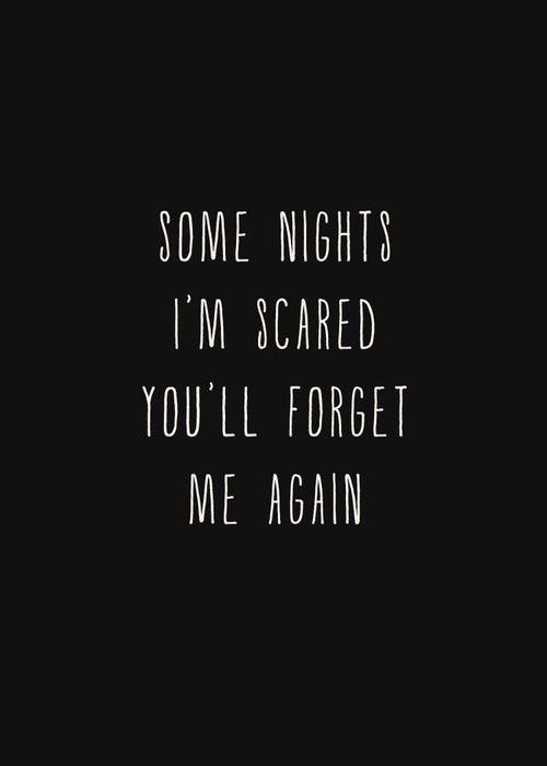 Some nights I'm scared you'll forget me again.