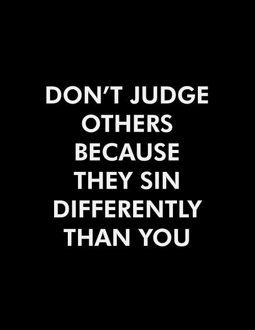 Don't judge others because they sin differently than you.