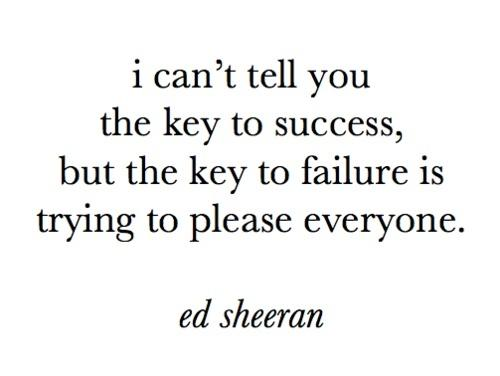 I can't tell you the key to success, but the key to failure is trying to please everyone.