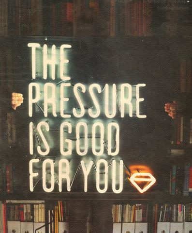 The pressure is good for you. Quotes.
