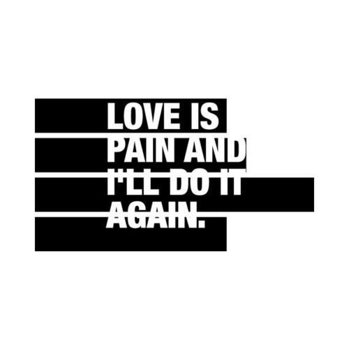 Love is pain and I'll do it again. Quotes on love.