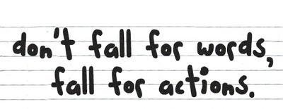 Don't fall for words, fall for actions.