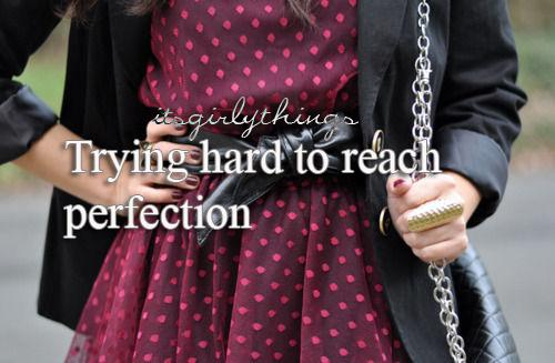 Trying hard to reach perfection.