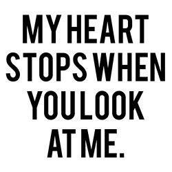 My heart stops when you look at me. Love quote.