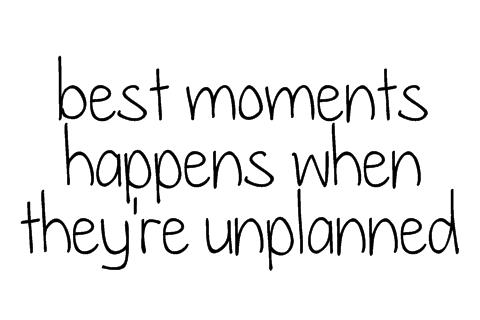 The best moments happen when they're unplanned.