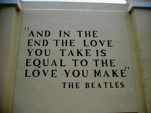And in the end, the love you take is equal to the love you make. Beatles.