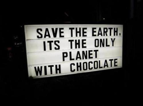 Save the earth, it's the only planet with chocolate.