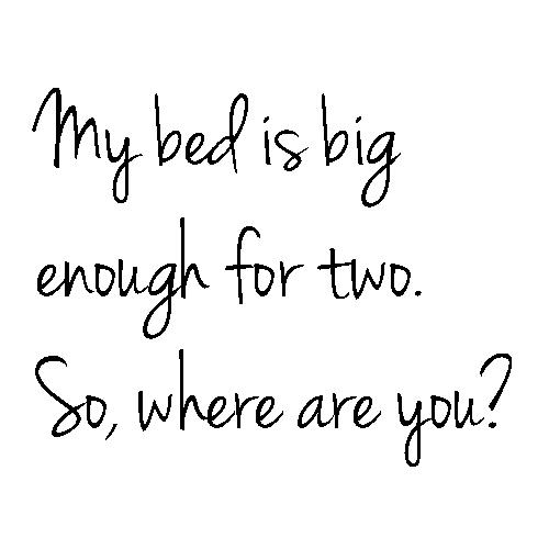 My bed is big enough for two. So, where are you?