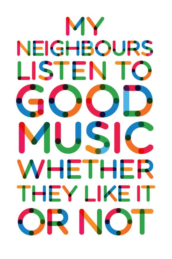 My neighbours listen to good music whether they like it or not.