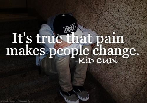 It's true that pain makes people change. | Kid Cudi Picture Quotes | Quoteswave