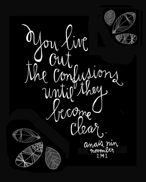You live out the confusions until they become clear. Life quote.