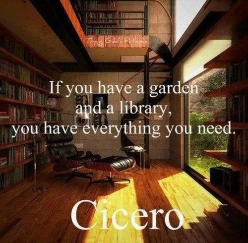 If you have a garden and a library, you have everything you need. Quote by Cicero.