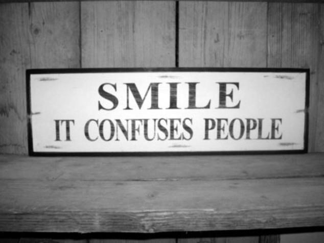 Smile. It confuses people.