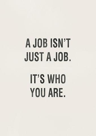 A job isn't just a job, it's who you are. Inspirational quote.