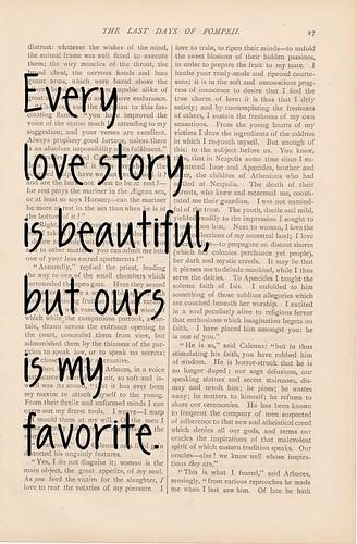 Every love story is beautiful but ours is my favorite. Love quotes.