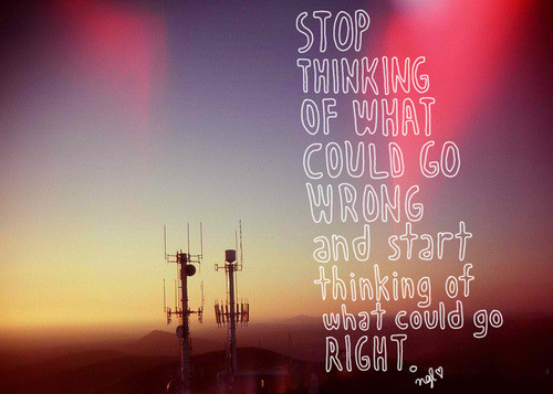 Stop thinking of what could go wrong and start thinking of what could go right. Inspiration quote.