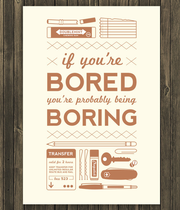 If you're bored, you're probably being boring. Life quote.