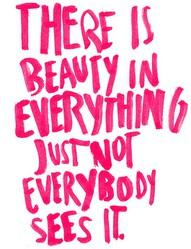 There is beauty in everything, just not everybody sees it.