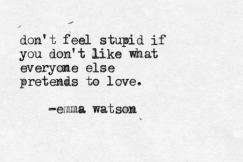 Don't feel stupid if you don't like what everyone else pretends to love. - Emma Watson