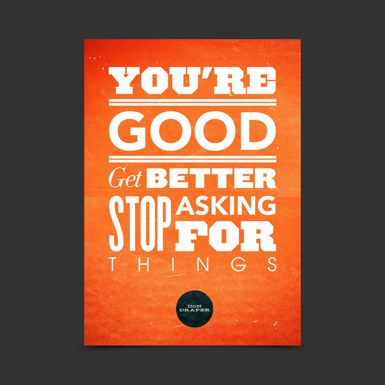 You're good. Get better. Stop asking for Things. Quote by Don Draper.
