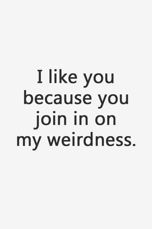 I like you because you join in on my weirdness. Love quote.