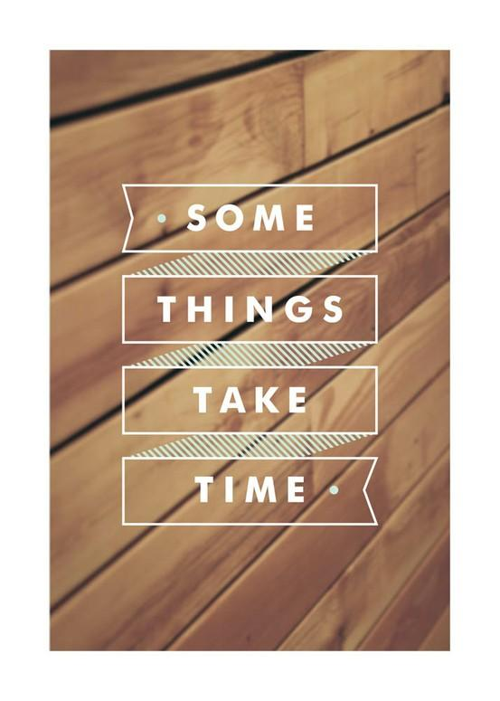 Some things take time. Inspirational quote.