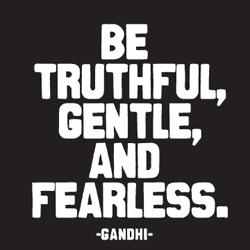 quotable-Gandhi: be truthful, gentle, and fearless.