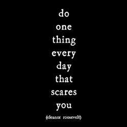 Do one thing every day that scares you. Eleanor Roosevelt.