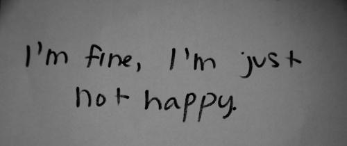 I'm fine, I'm just not happy.